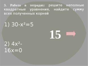 3. Работа в тетрадях: решите неполные квадратные уравнения, найдите сумму все