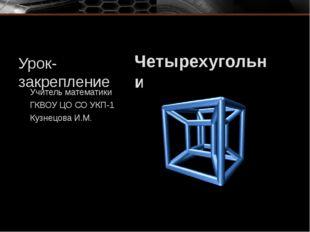 Урок-закрепление Четырехугольники Учитель математики ГКВОУ ЦО СО УКП-1 Кузнец