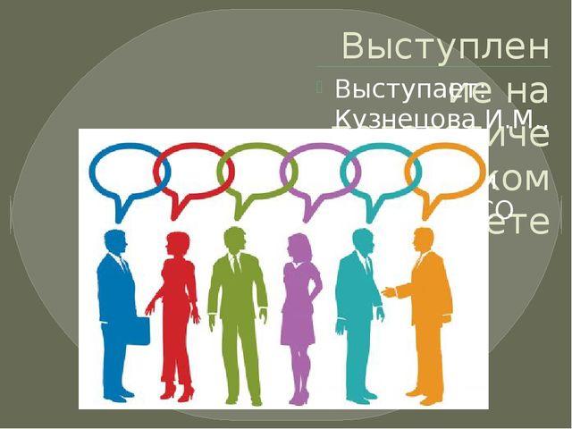 Выступление на педагогическом совете Выступает: Кузнецова И.М., учитель матем...