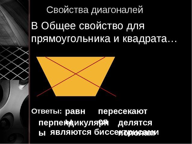 Свойства диагоналей В Общее свойство для прямоугольника и квадрата… Ответы: р...