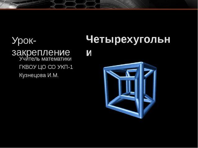 Урок-закрепление Четырехугольники Учитель математики ГКВОУ ЦО СО УКП-1 Кузнец...