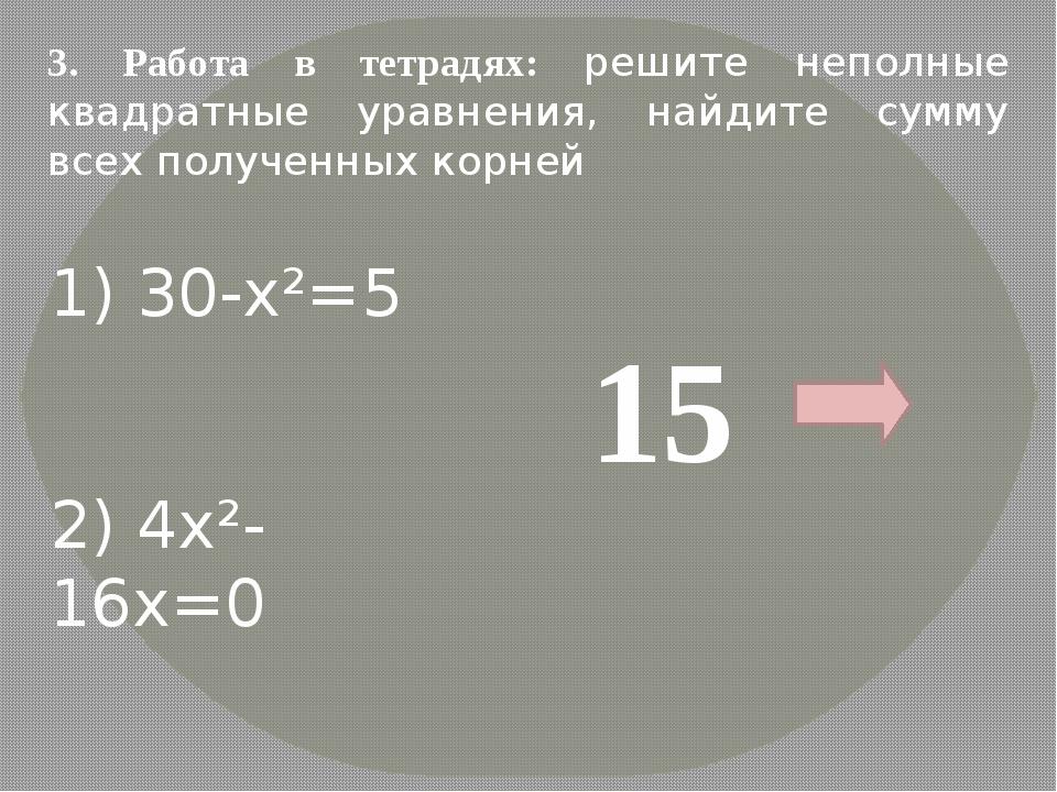 3. Работа в тетрадях: решите неполные квадратные уравнения, найдите сумму все...