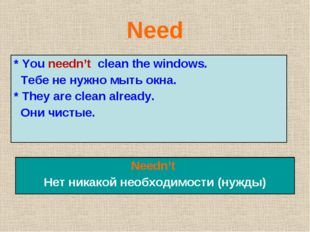 Need * You needn't clean the windows. Тебе не нужно мыть окна. * They are cle