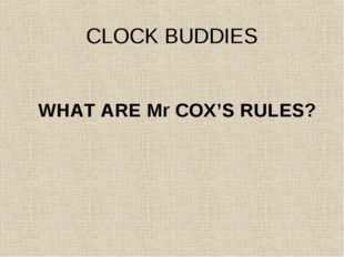 CLOCK BUDDIES WHAT ARE Mr COX'S RULES?