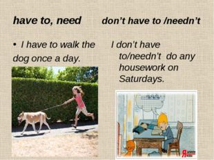 have to, need don't have to /needn't I have to walk the dog once a day. I don
