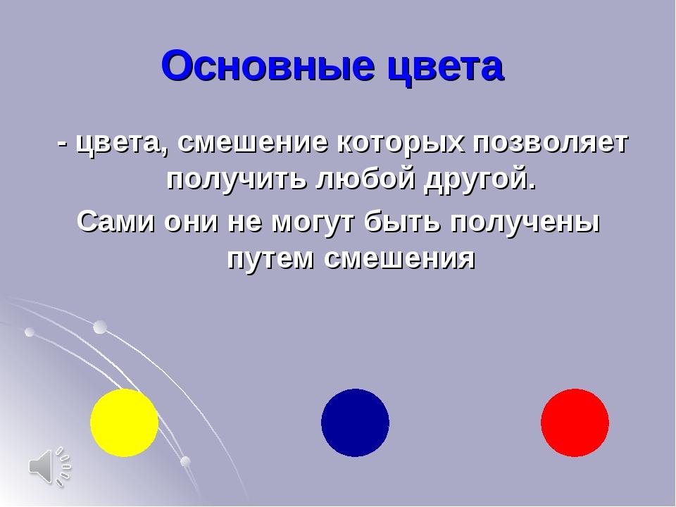 Основные цвета - цвета, смешение которых позволяет получить любой другой. Сам...