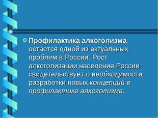 Профилактика алкоголизма остается одной из актуальных проблем в России. Рост