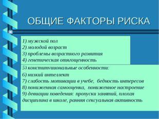 ОБЩИЕ ФАКТОРЫ РИСКА 1) мужской пол 2) молодой возраст 3) проблемы возрастного