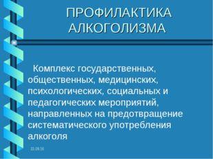 * ПРОФИЛАКТИКА АЛКОГОЛИЗМА Комплекс государственных, общественных, медицински