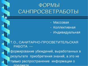 * ФОРМЫ САНПРОСВЕТРАБОТЫ - Массовая - Коллективная - Индивидуальная Т.О., САН