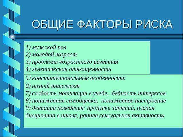ОБЩИЕ ФАКТОРЫ РИСКА 1) мужской пол 2) молодой возраст 3) проблемы возрастного...