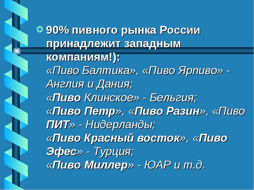 90% пивного рынка России принадлежит западным компаниям!): «Пиво Балтика», «П...