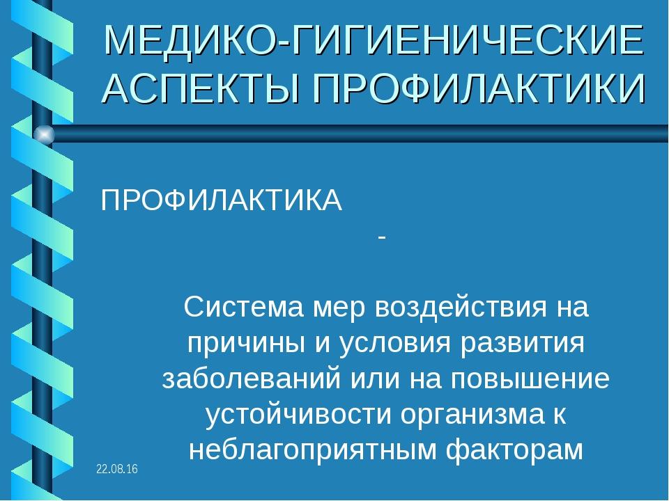 * МЕДИКО-ГИГИЕНИЧЕСКИЕ АСПЕКТЫ ПРОФИЛАКТИКИ ПРОФИЛАКТИКА - Система мер воздей...