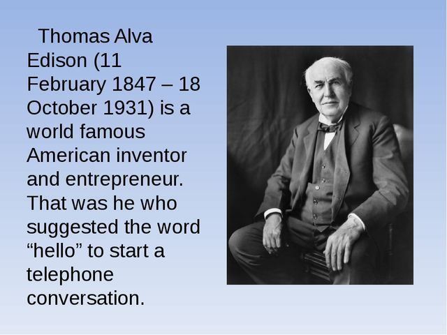 Thomas Alva Edison (11 February 1847 – 18 October 1931) is a world famous Am...