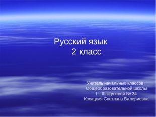 Русский язык 2 класс Учитель начальных классов : Общеобразовательной школы I