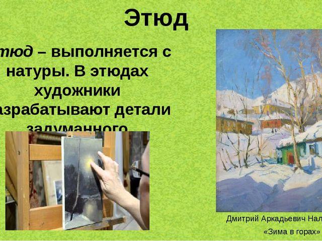 Этюд Этюд– выполняется с натуры. В этюдах художники разрабатывают детали зад...