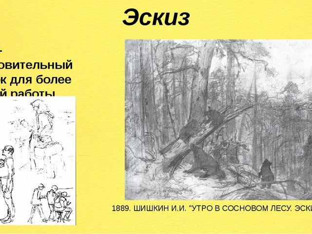 Эскиз Эскиз– подготовительный рисунок для более крупной работы. 1889. ШИШКИН...