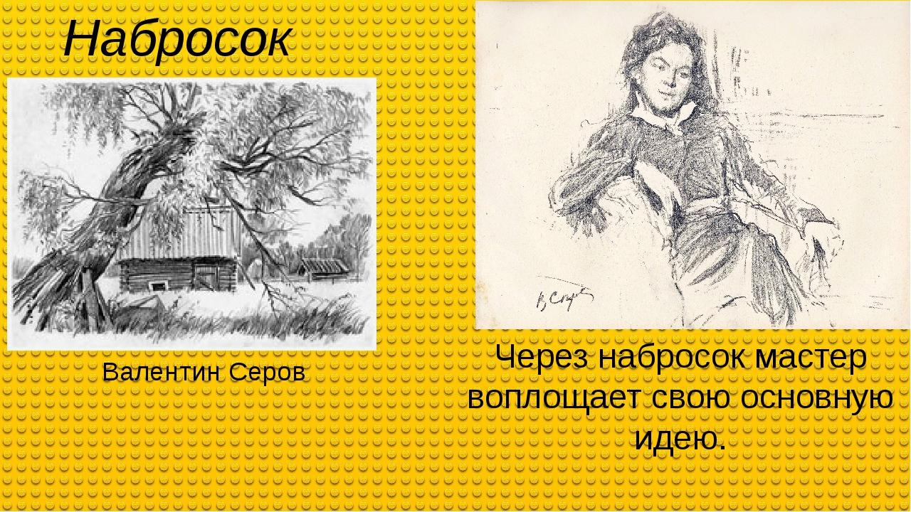 Набросок Валентин Серов Через набросок мастер воплощает свою основную идею.