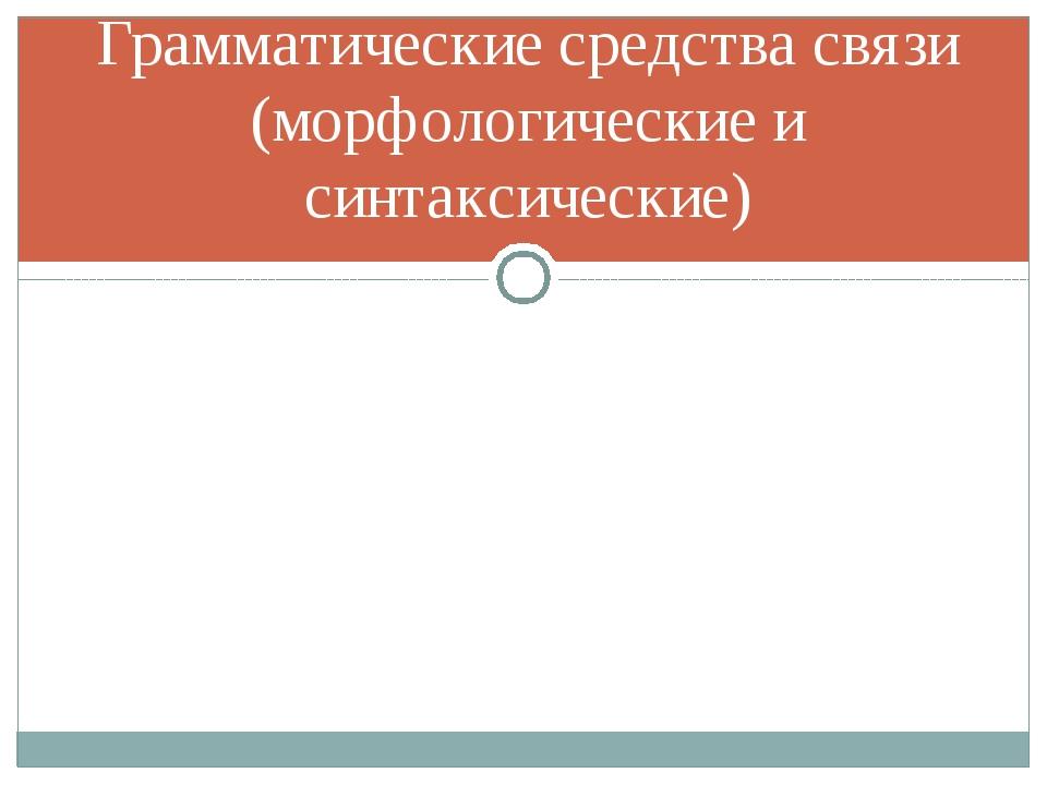 Грамматические средства связи (морфологические и синтаксические)