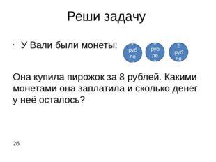 Реши задачу У Вали были монеты: Она купила пирожок за 8 рублей. Какими монета