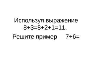 Используя выражение 8+3=8+2+1=11, Решите пример 7+6=