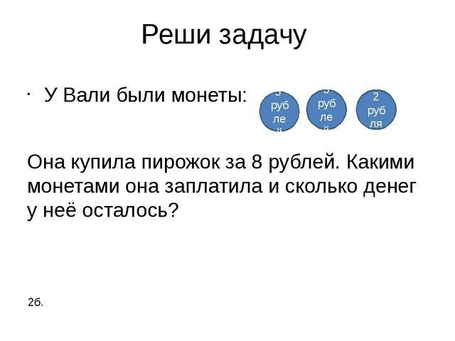 Реши задачу У Вали были монеты: Она купила пирожок за 8 рублей. Какими монета...