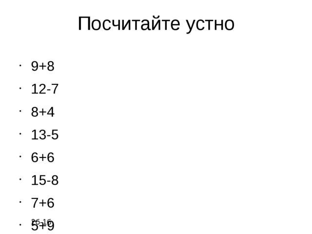 Посчитайте устно 9+8 12-7 8+4 13-5 6+6 15-8 7+6 5+9 2б-1б