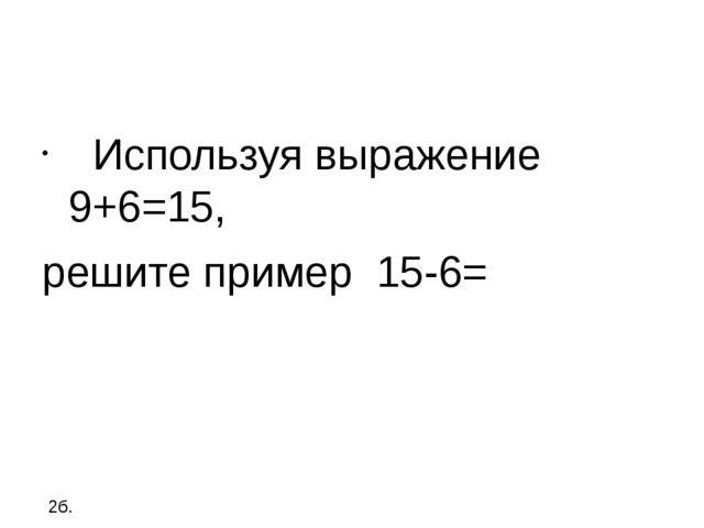 Используя выражение 9+6=15, решите пример 15-6= 2б.