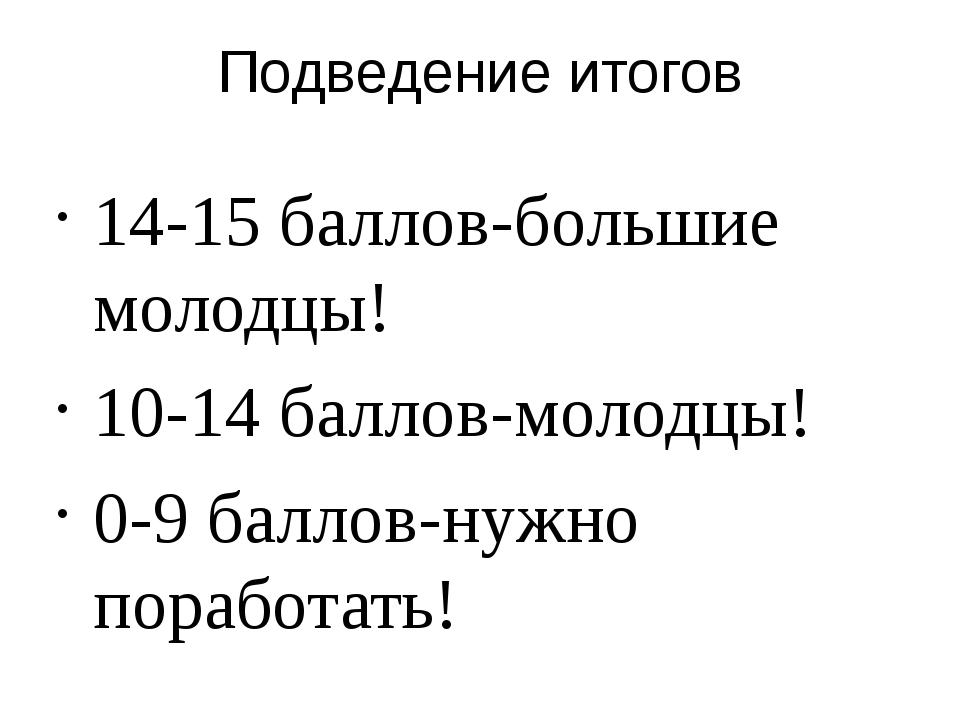 Подведение итогов 14-15 баллов-большие молодцы! 10-14 баллов-молодцы! 0-9 бал...