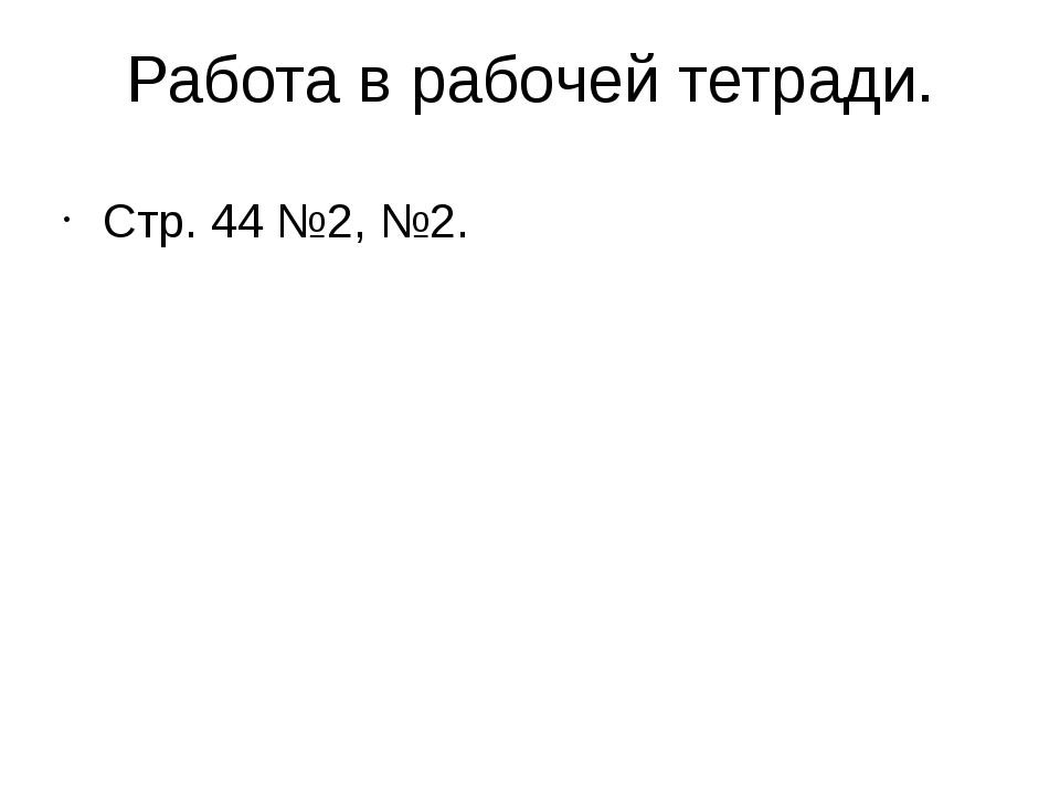 Работа в рабочей тетради. Стр. 44 №2, №2.