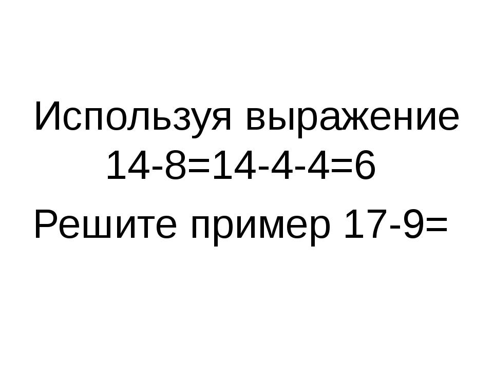 Используя выражение 14-8=14-4-4=6 Решите пример 17-9=