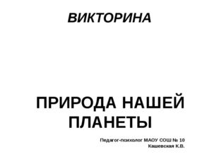 ВИКТОРИНА ПРИРОДА НАШЕЙ ПЛАНЕТЫ Педагог-психолог МАОУ СОШ № 10 Кашевская К.В.