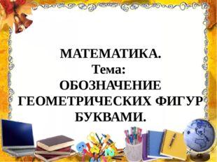 МАТЕМАТИКА. Тема: ОБОЗНАЧЕНИЕ ГЕОМЕТРИЧЕСКИХ ФИГУР БУКВАМИ.