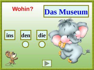 Das Museum die den ins Wohin?