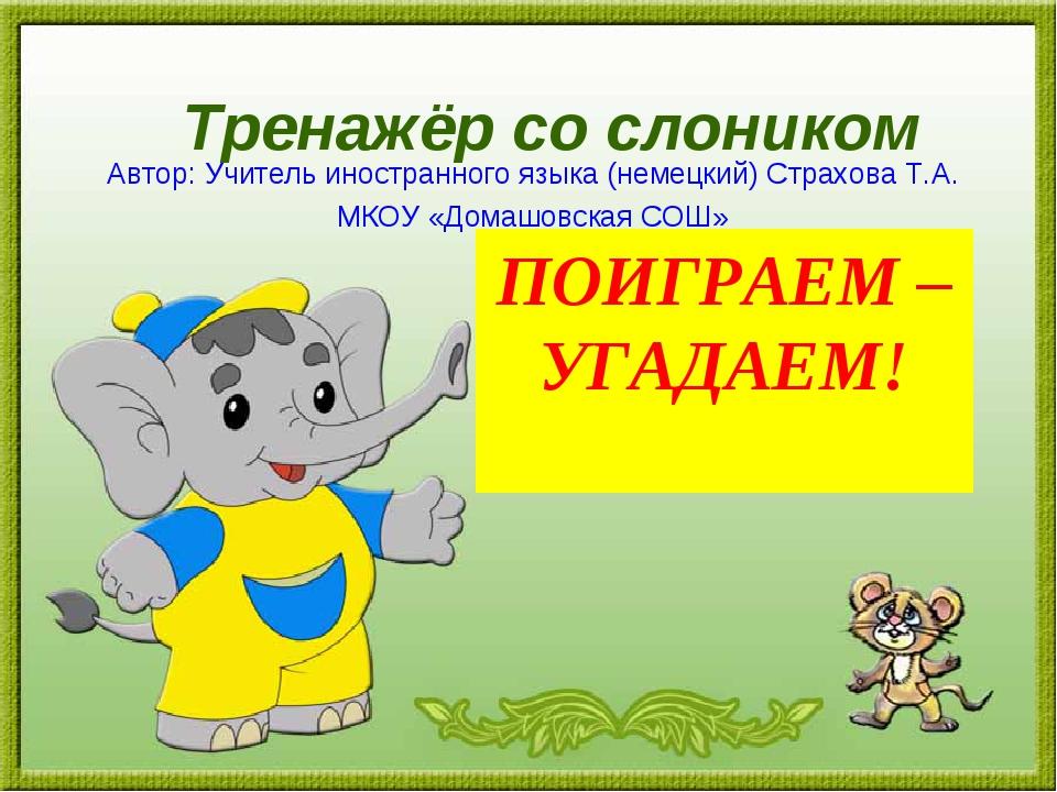 Тренажёр со слоником ПОИГРАЕМ – УГАДАЕМ! Автор: Учитель иностранного языка (н...