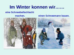 Im Winter konnen wir…… eine Schneeballschlacht machen. einen Schneemann bauen.