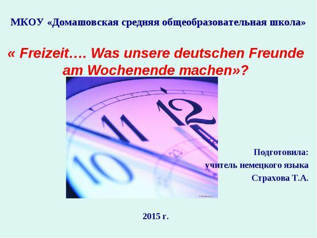 МКОУ «Домашовская средняя общеобразовательная школа» « Freizeit…. Was unsere...
