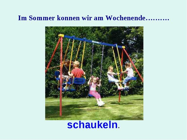 Im Sommer konnen wir am Wochenende………. schaukeln.