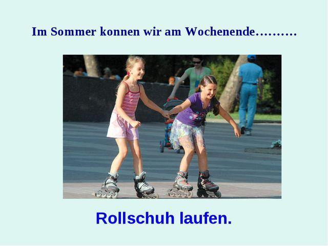 Im Sommer konnen wir am Wochenende………. Rollschuh laufen.