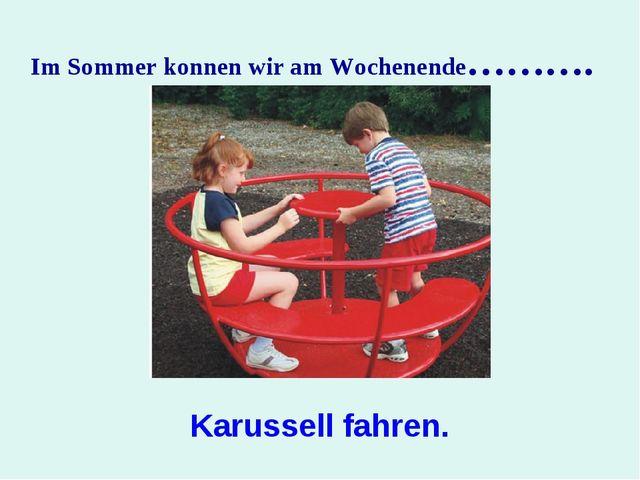 Im Sommer konnen wir am Wochenende………. Karussell fahren.