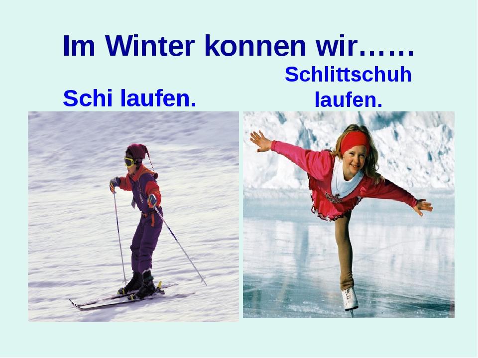 Im Winter konnen wir…… Schi laufen. Schlittschuh laufen.