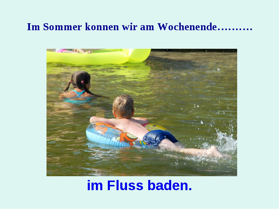 Im Sommer konnen wir am Wochenende………. im Fluss baden.