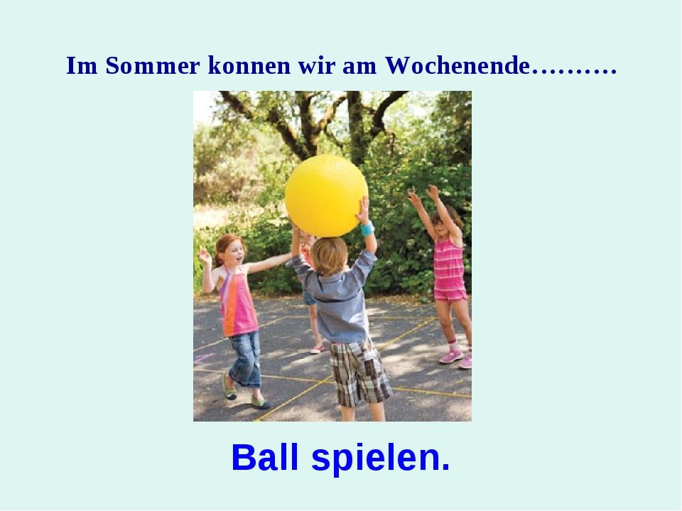 Im Sommer konnen wir am Wochenende………. Ball spielen.
