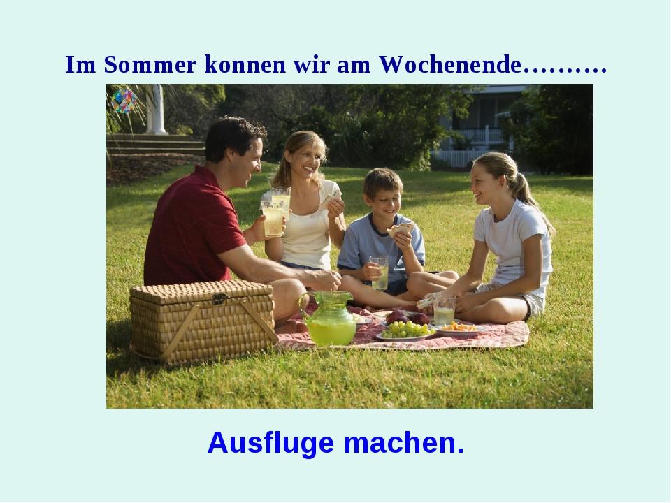 Im Sommer konnen wir am Wochenende………. Ausflugе machen.