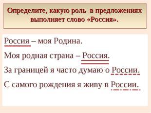 Определите, какую роль в предложениях выполняет слово «Россия». Россия – моя