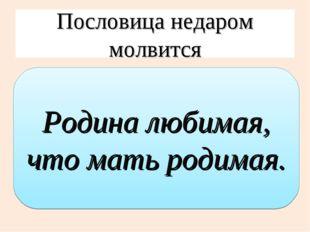 Пословица недаром молвится Родина любимая, что мать родимая.
