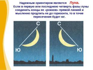 Надежным ориентиром является Луна. Если в первую или последнюю четверть фазы
