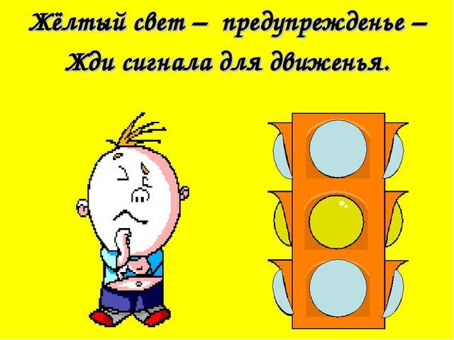 Жёлтый свет – предупрежденье – Жди сигнала для движенья.