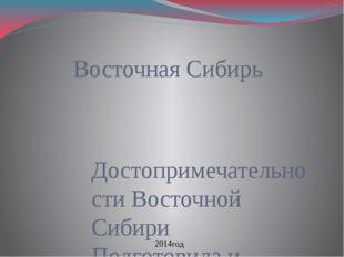 Восточная Сибирь Достопримечательности Восточной Сибири Подготовила и состави