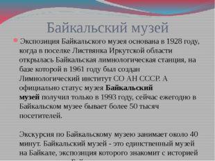 Байкальский музей Экспозиция Байкальского музея основана в 1928 году, когда в
